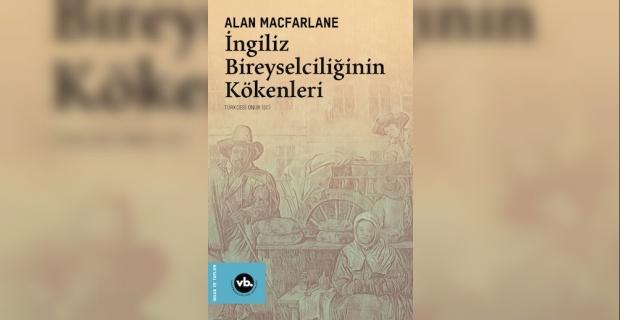 İngiltere'nin toplumsal dönüşüm öyküsü, İngiliz Bireyselciliğinin Kökenleri Türkçe'de ilk kez yayımlandı !